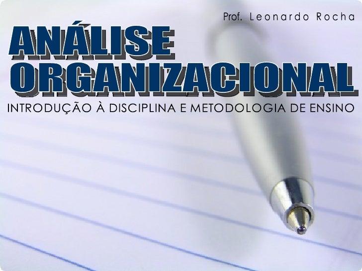 ANÁLISE  ORGANIZACIONAL INTRODUÇÃO À DISCIPLINA E METODOLOGIA DE ENSINO Prof.  L e o n a r d o  R o c h a