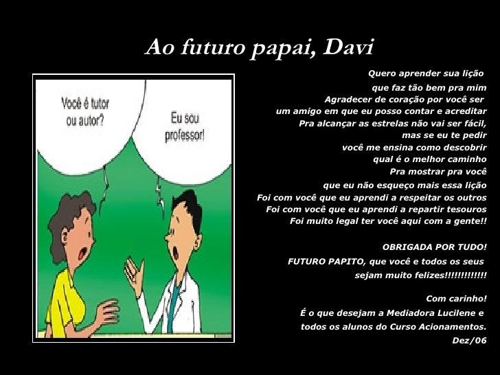 Ao futuro papai, Davi <ul><li>Quero aprender sua lição  </li></ul><ul><li>que faz tão bem pra mim Agradecer de coração por...