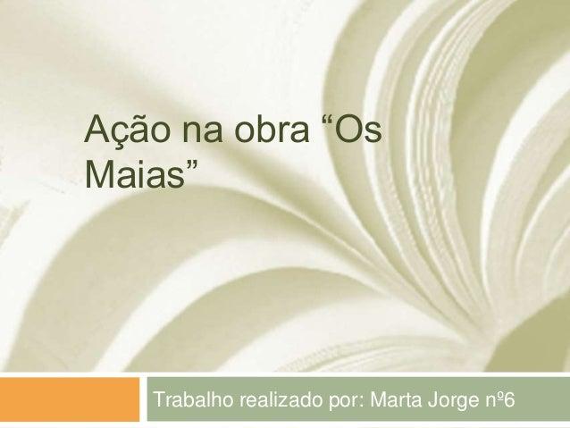 """Ação na obra """"OsMaias""""   Trabalho realizado por: Marta Jorge nº6"""