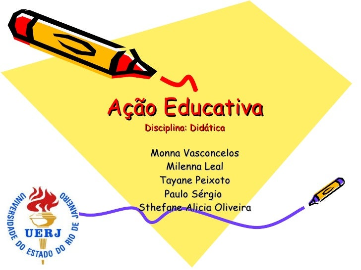 Ação Educativa Disciplina: Didática Monna Vasconcelos Milenna Leal Tayane Peixoto Paulo Sérgio  Sthefane Alicia Oliveira