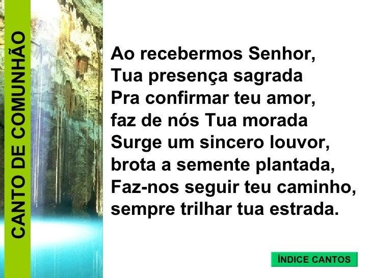 Ao recebermos Senhor,  Tua presença sagrada  Pra confirmar teu amor,  faz de nós Tua morada Surge um sincero louvor,  brot...