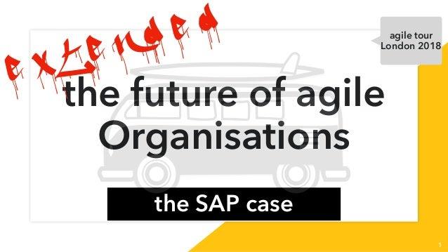 the future of agile Organisations the SAP case 1 e x t e n d e d agile tour London 2018