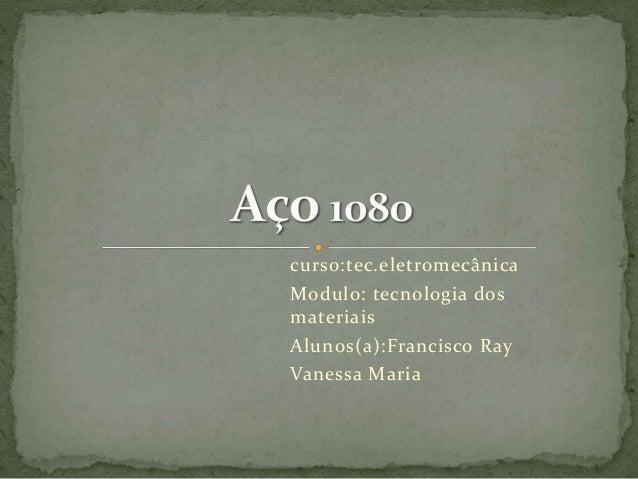 curso:tec.eletromecânica  Modulo: tecnologia dos  materiais  Alunos(a):Francisco Ray  Vanessa Maria