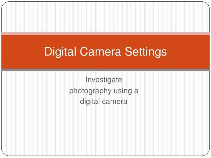 Digital Camera Settings         Investigate    photography using a       digital camera