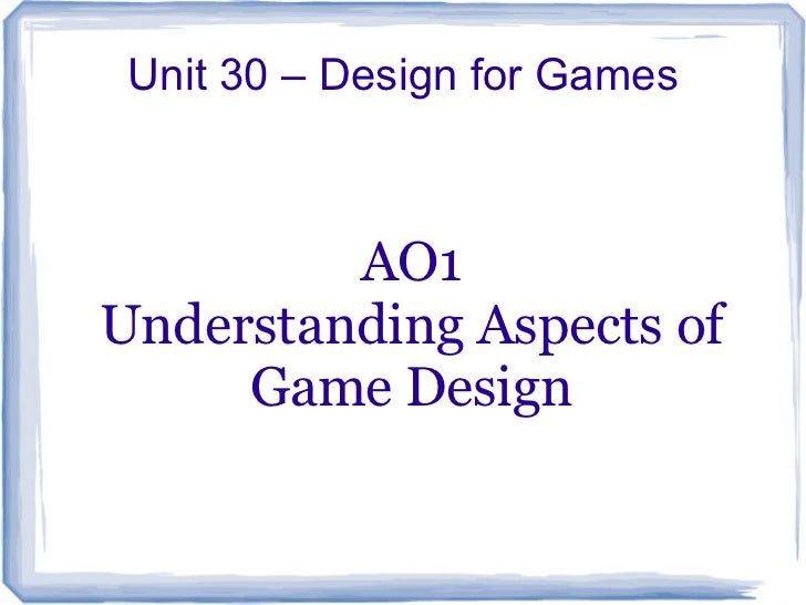 Unit 30 – Design for Games         AO1Understanding Aspects of     Game Design