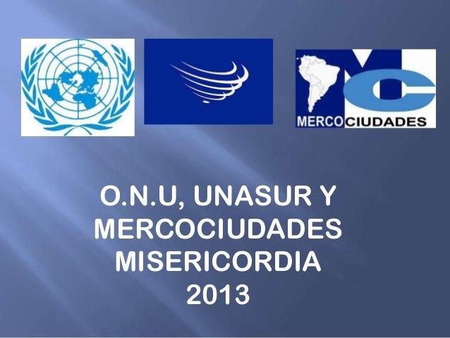 O.N.U, UNASUR YMERCOCIUDADESMISERICORDIA2013