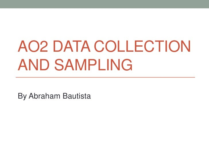 AO2 Data Collection and Sampling<br />By Abraham Bautista<br />