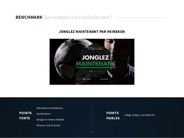 12 BENCHMARK Que se passe t-il sur la planète sport ? JONGLEZ MAINTENANT PAR HEINEKEN Interactions utilisateurs Gamificati...