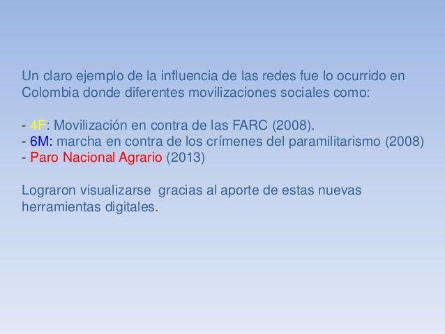 Un claro ejemplo de la influencia de las redes fue lo ocurrido en  Colombia donde diferentes movilizaciones sociales como:...