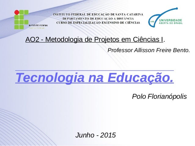 Tecnologia na Educação.Tecnologia na Educação. Polo Florianópolis Junho - 2015 AO2 - Metodologia de Projetos em Ciências I...