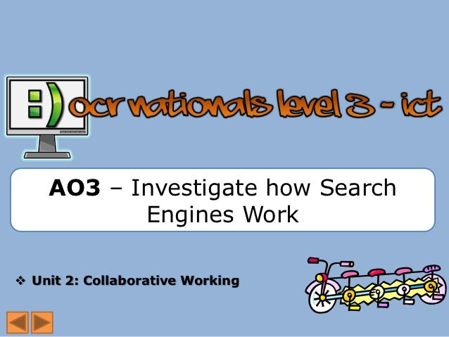 AO3 – Investigate how Search           Engines Work Unit 2: Collaborative Working