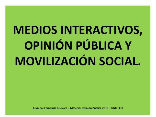 MEDIOS INTERACTIVOS, OPINIÓN PÚBLICA Y MOVILIZACIÓN SOCIAL.  Alumno: Fernando Guevara – Materia: Opinión Pública 2013 – UN...