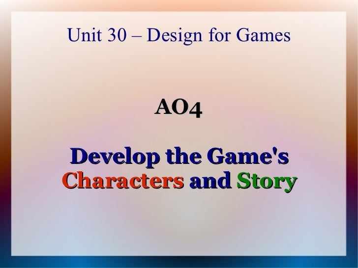 Unit 30 – Design for Games          AO4 Develop the GamesCharacters and Story