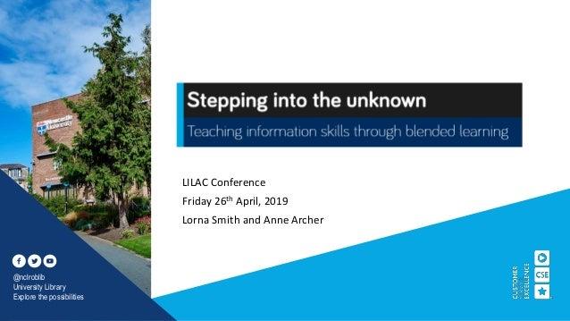 LILAC Conference Friday 26th April, 2019 Lorna Smith and Anne Archer @nclroblib University Library Explore the possibiliti...