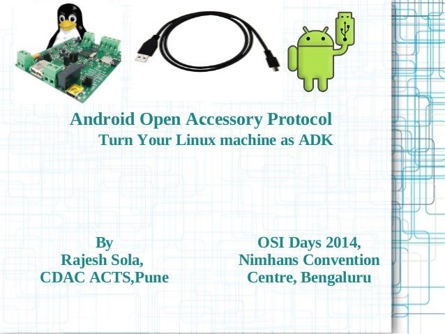 Android Open Accessory Protocol Turn Your Linux machine as ADK By Rajesh Sola, CDAC ACTS,Pune ` OSI Days 2014, Nimhans Con...