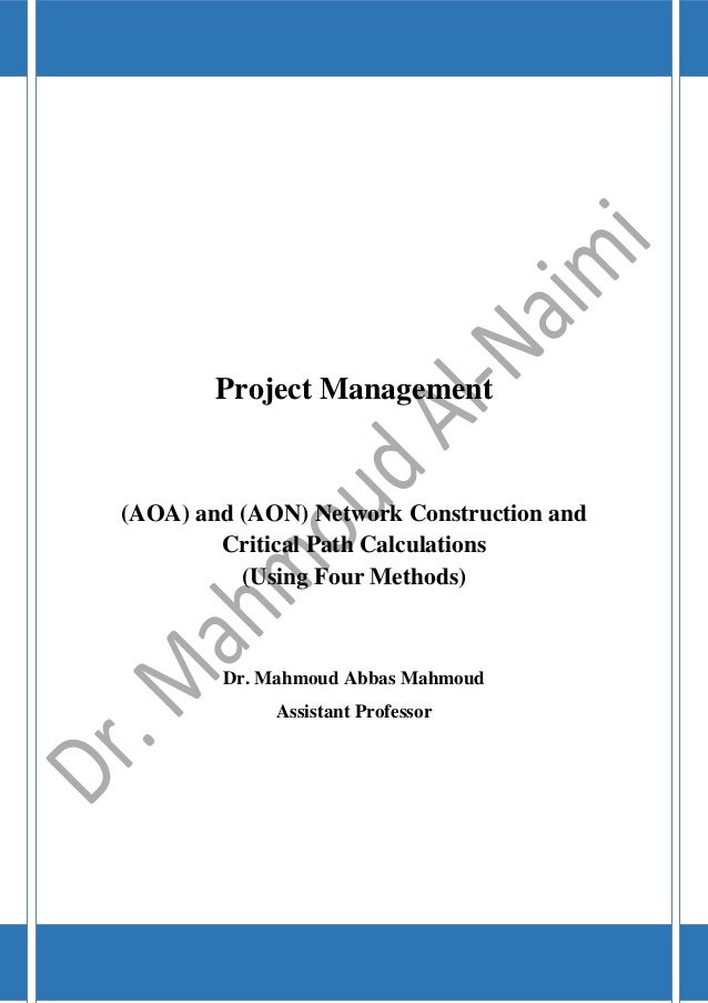 Project Management (AOA) and (AON) Network Construction and Critical Path Calculations (Using Four Methods) Dr. Mahmoud Ab...