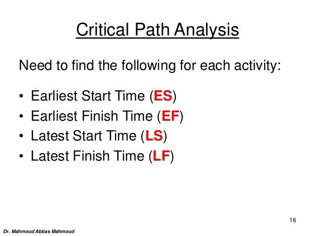 Critical Path Analysis Need to find the following for each activity: • Earliest Start Time (ES) • Earliest Finish Time (EF...