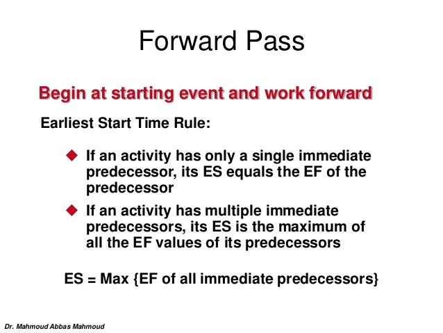 Forward Pass Begin at starting event and work forward Earliest Start Time Rule:  If an activity has only a single immedia...