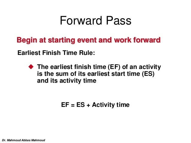 Forward Pass Begin at starting event and work forward Earliest Finish Time Rule:  The earliest finish time (EF) of an act...