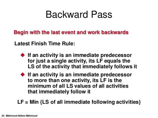 Backward Pass Begin with the last event and work backwards Latest Finish Time Rule:  If an activity is an immediate prede...