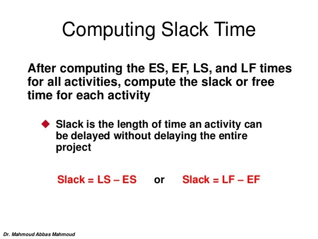 Computing Slack Time After computing the ES, EF, LS, and LF times for all activities, compute the slack or free time for e...