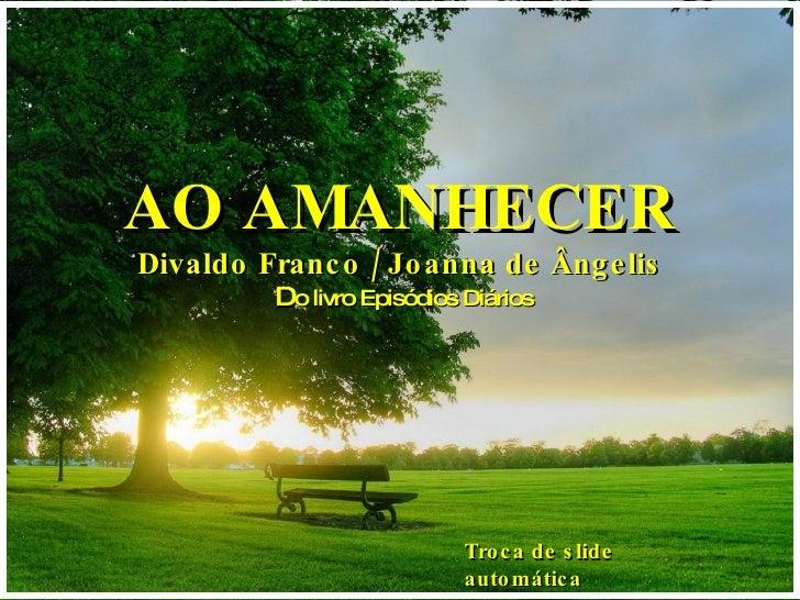 AO AMANHECER Divaldo Franco / Joanna de Ângelis D o livro Episódios Diários Troca de slide automática