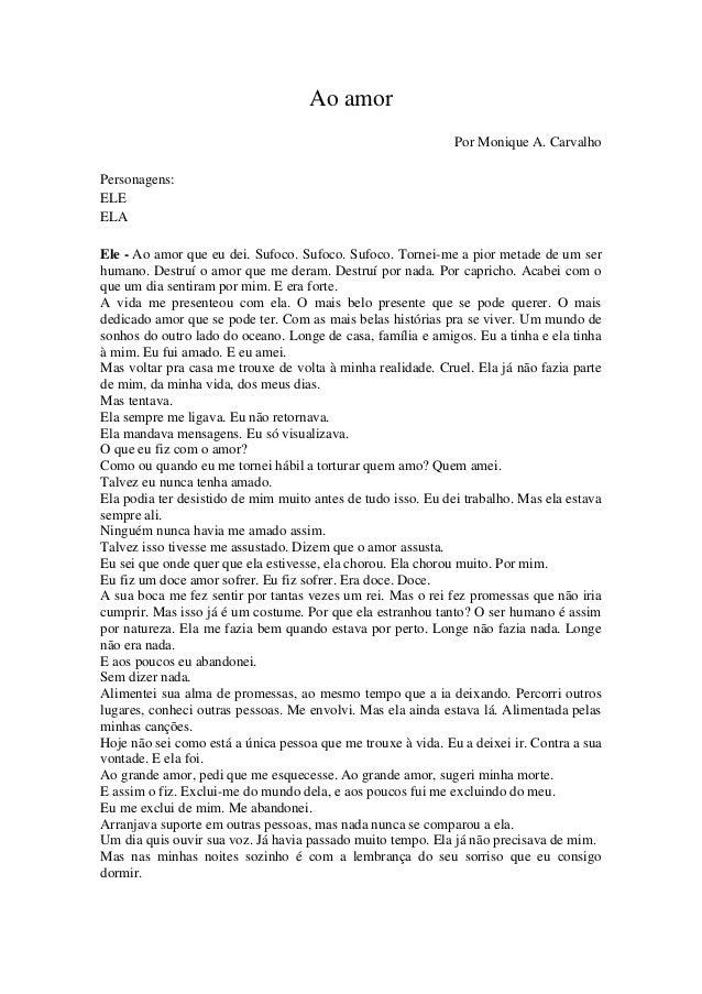 Ao amor Por Monique A. Carvalho Personagens: ELE ELA Ele - Ao amor que eu dei. Sufoco. Sufoco. Sufoco. Tornei-me a pior me...