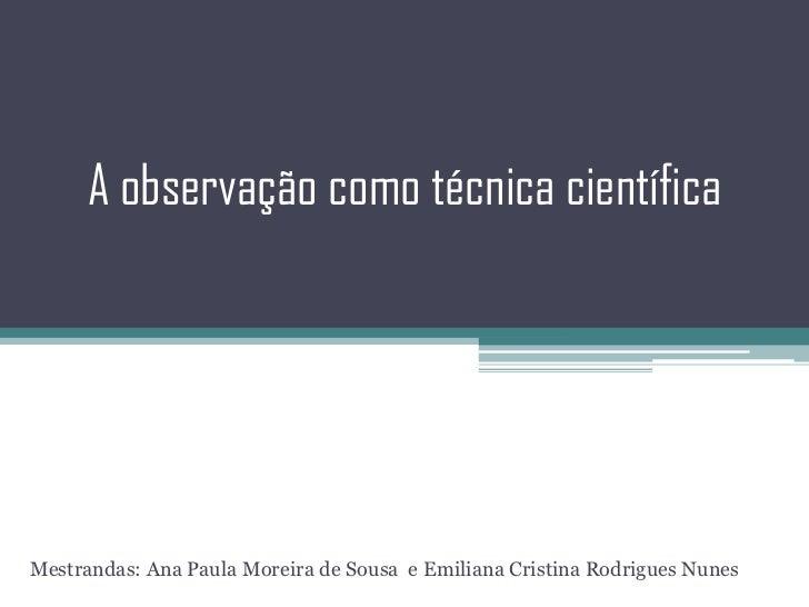 A observação como técnica científica<br />Mestrandas: Ana Paula Moreira de Sousa  e Emiliana Cristina Rodrigues Nunes<br />
