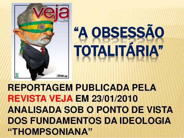 """""""A OBSESSÃO    TOTALITÁRIA""""<br />REPORTAGEM PUBLICADA PELA REVISTA VEJA EM 23/01/2010 ANALISADA SOB O PONTO DE VISTA DOS F..."""