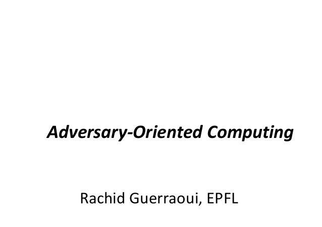 Rachid Guerraoui, EPFL Adversary-Oriented Computing
