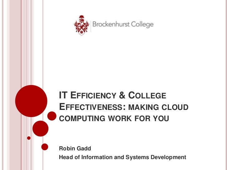 IT EFFICIENCY & COLLEGEEFFECTIVENESS: MAKING CLOUDCOMPUTING WORK FOR YOURobin GaddHead of Information and Systems Developm...