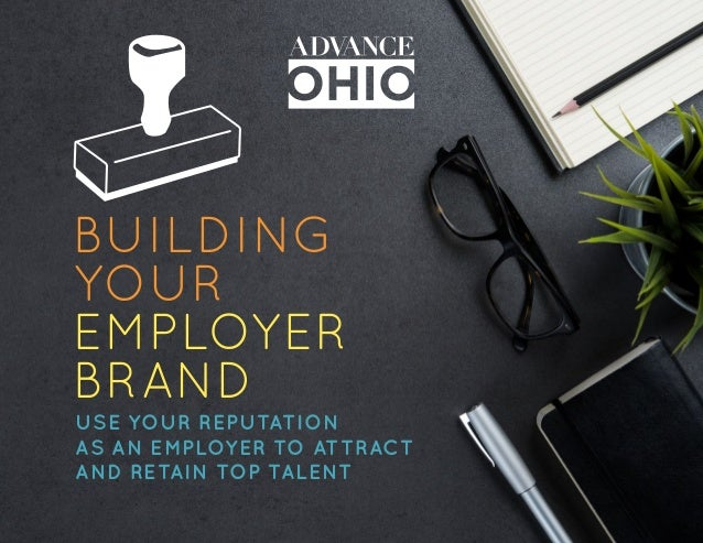 BUILDING YOUR EMPLOYER BRAND USE YOUR REPUTATION AS AN EMPLOYER TO ATTRACT AND RETAIN TOP TALENT