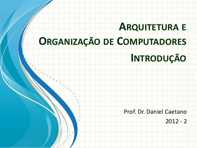 ARQUITETURA E ORGANIZAÇÃO DE COMPUTADORES Prof. Dr. Daniel Caetano 2012 - 2 INTRODUÇÃO