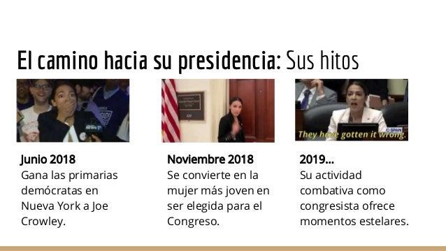 El camino hacia su presidencia: Sus hitos Junio 2018 Gana las primarias demócratas en Nueva York a Joe Crowley. Noviembre ...