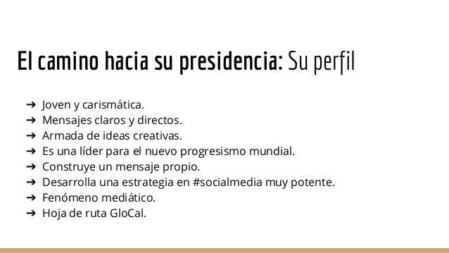 El camino hacia su presidencia: Su perfil ➔ Joven y carismática. ➔ Mensajes claros y directos. ➔ Armada de ideas creativas...