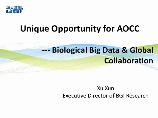 Unique Opportunity for AOCC --- Biological Big Data & Global Collaboration Xu Xun Executive Director of BGI Research