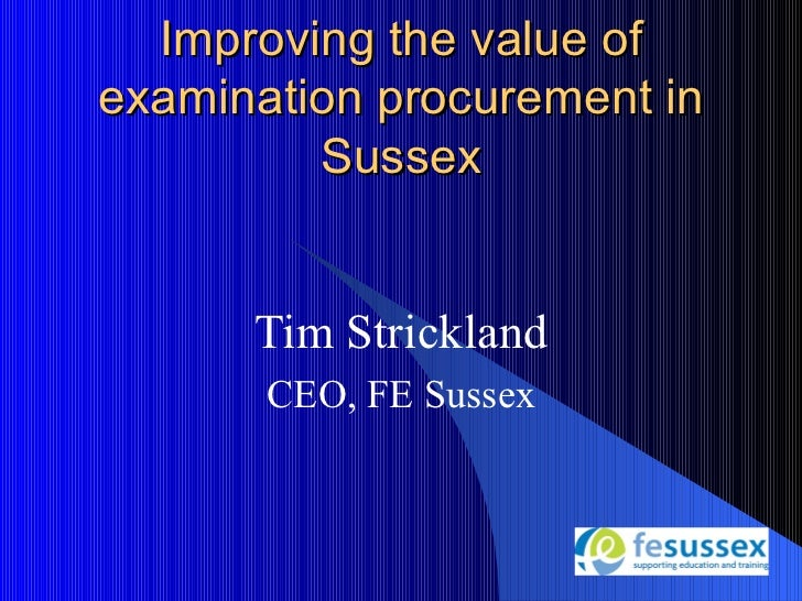 Improving the value ofexamination procurement in         Sussex      Tim Strickland       CEO, FE Sussex