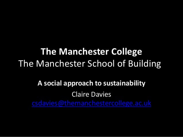 The Manchester College The Manchester School of Building A social approach to sustainability Claire Davies csdavies@theman...