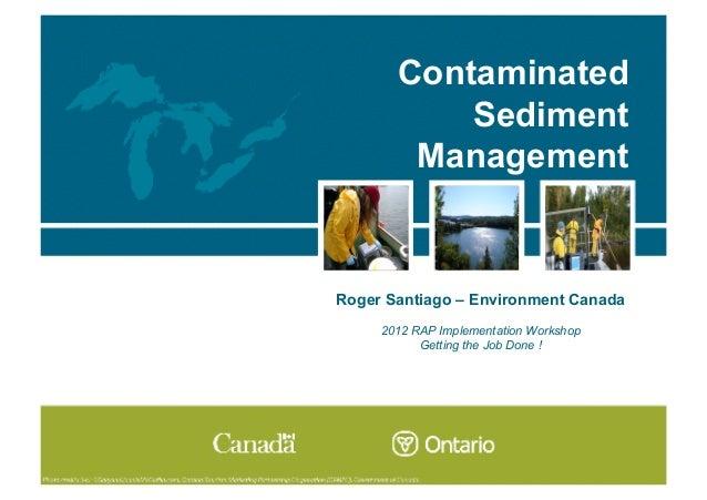 Contaminated           Sediment        ManagementRoger Santiago – Environment Canada     2012 RAP Implementation Workshop ...