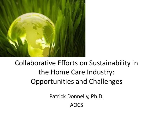 Collaborative Efforts on Sustainability in the Home Care Industry: Opportunities and Challenges  Patrick Donnelly, Ph.D.  ...