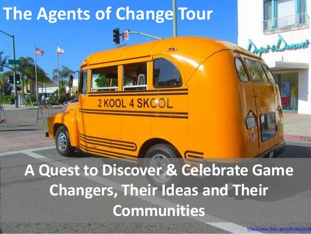The Agents of Change Tour  A Quest to Discover & Celebrate Game     Changers, Their Ideas and Their              Communiti...