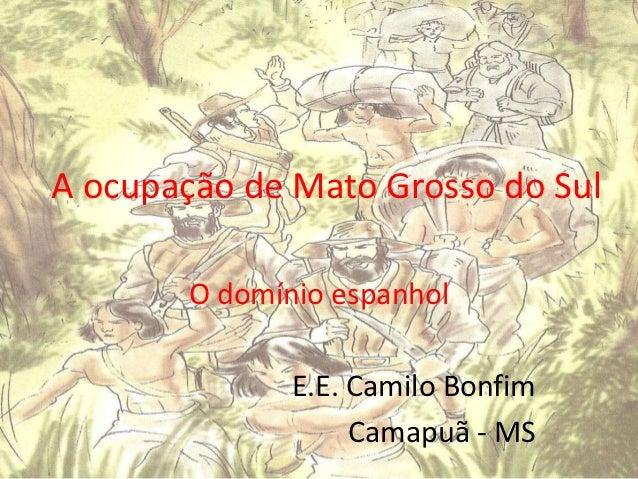 A ocupação de Mato Grosso do Sul       O domínio espanhol              E.E. Camilo Bonfim                   Camapuã - MS