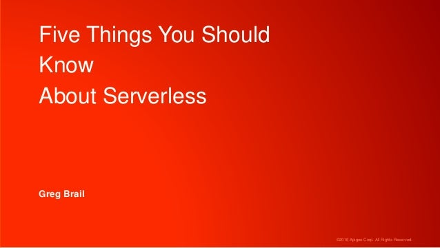 ©2016 Apigee Corp. All Rights Reserved. Five Things You Should Know About Serverless Greg Brail