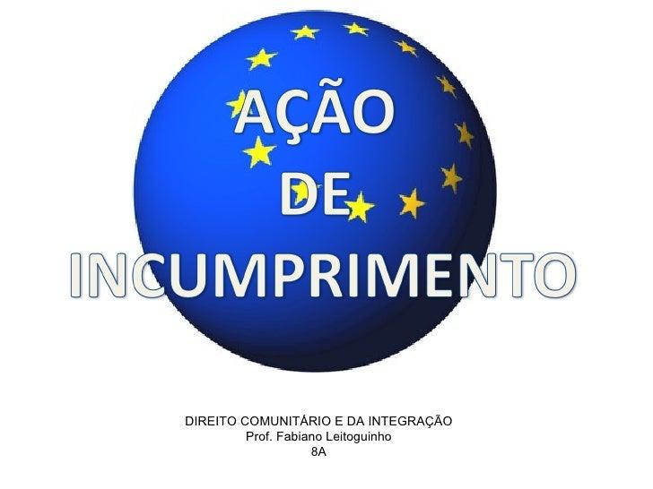 DIREITO COMUNITÁRIO E DA INTEGRAÇÃO Prof. Fabiano Leitoguinho 8A