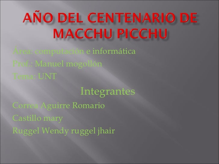 Área: computación e informática Prof.: Manuel mogollón Tema: UNT Integrantes Correa Aguirre Romario Castillo mary Ruggel W...