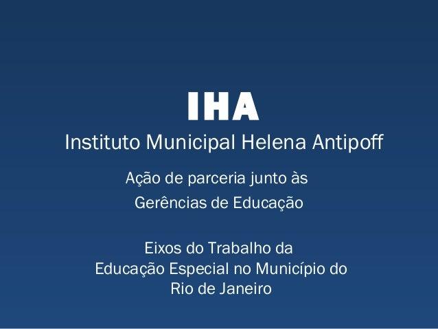 IHA Instituto Municipal Helena Antipoff Ação de parceria junto às Gerências de Educação Eixos do Trabalho da Educação Espe...