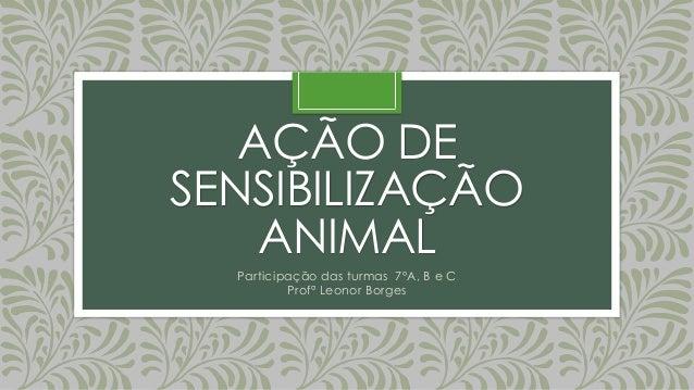 AÇÃO DE SENSIBILIZAÇÃO ANIMAL Participação das turmas 7ºA, B e C Profª Leonor Borges