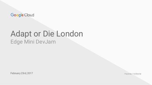 Confidential + Proprietary Proprietary + Confidential Adapt or Die London Edge Mini DevJam February 23rd, 2017