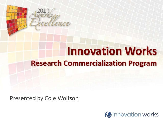 Innovation Works Research Commercialization Program  Presented by Cole Wolfson Replace This Text with Your Logos