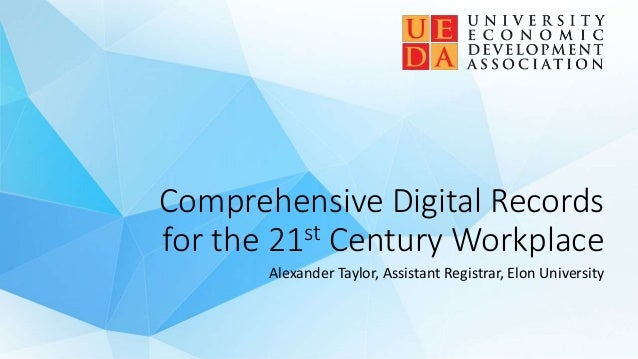 Comprehensive Digital Records for the 21st Century Workplace Alexander Taylor, Assistant Registrar, Elon University